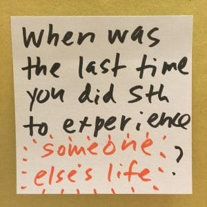When was the last time you did something to experience someone else's life?